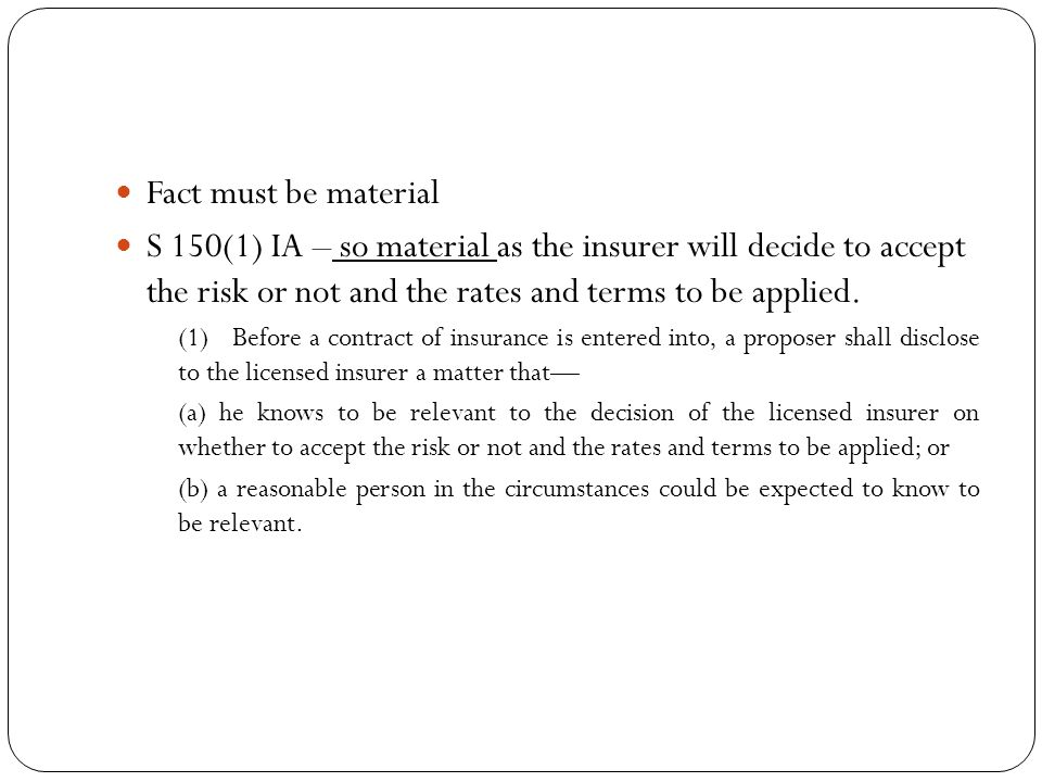 Fact must be material S 150(1) IA – so material as the insurer will decide to accept the risk or not and the rates and terms to be applied.
