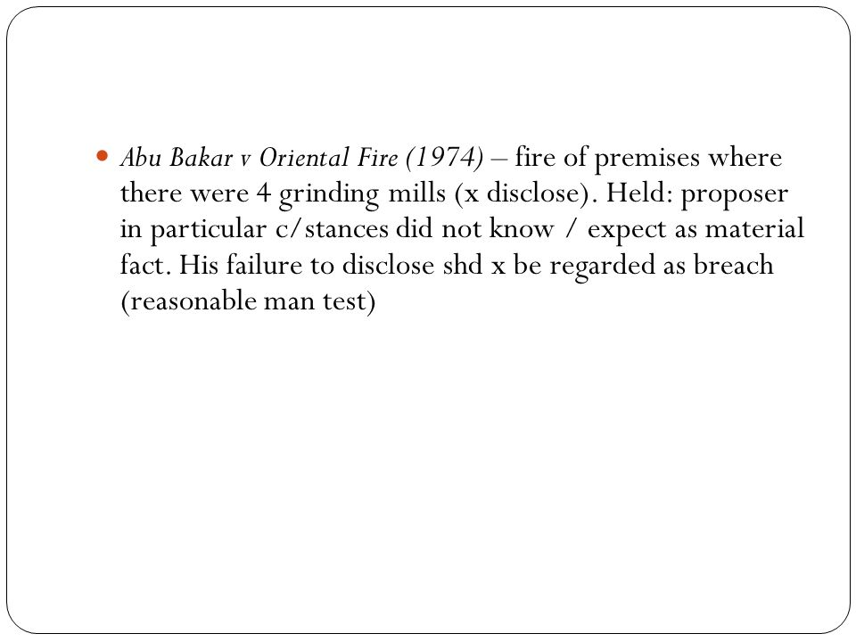 Abu Bakar v Oriental Fire (1974) – fire of premises where there were 4 grinding mills (x disclose).