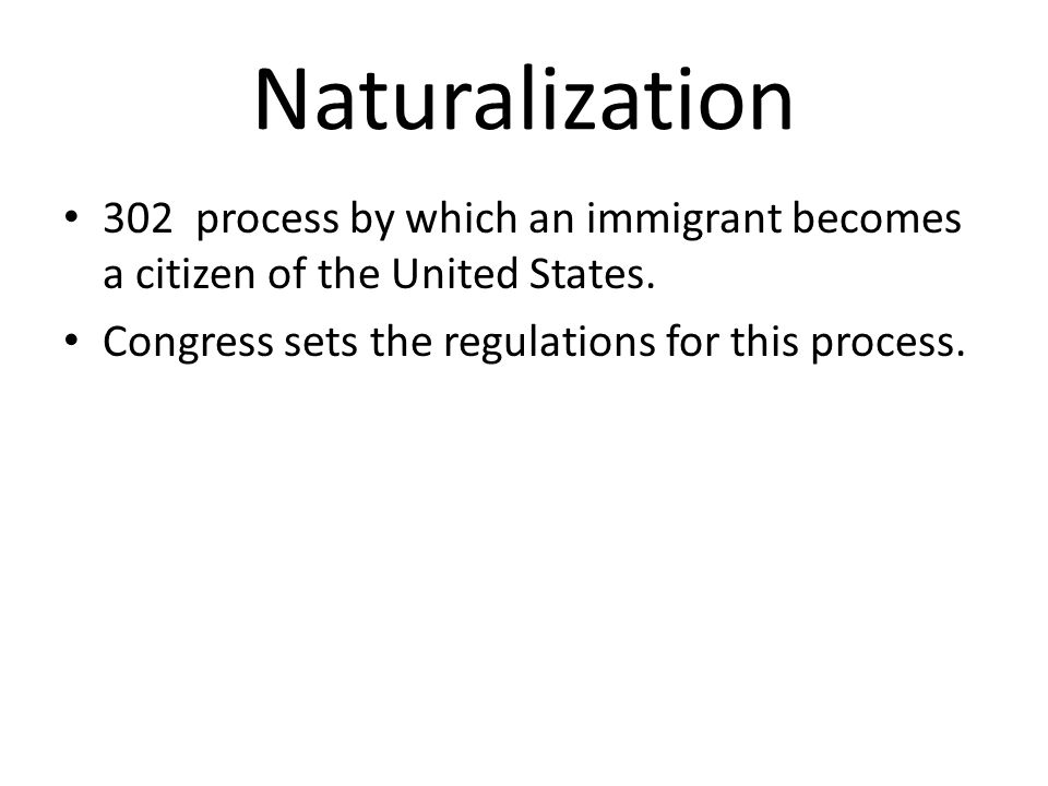 Naturalization 302 process by which an immigrant becomes a citizen of the United States.