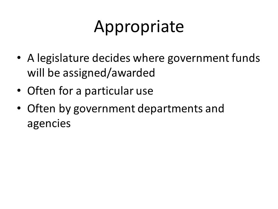 Appropriate A legislature decides where government funds will be assigned/awarded. Often for a particular use.
