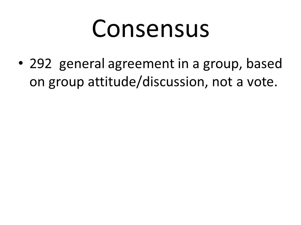 Consensus 292 general agreement in a group, based on group attitude/discussion, not a vote.