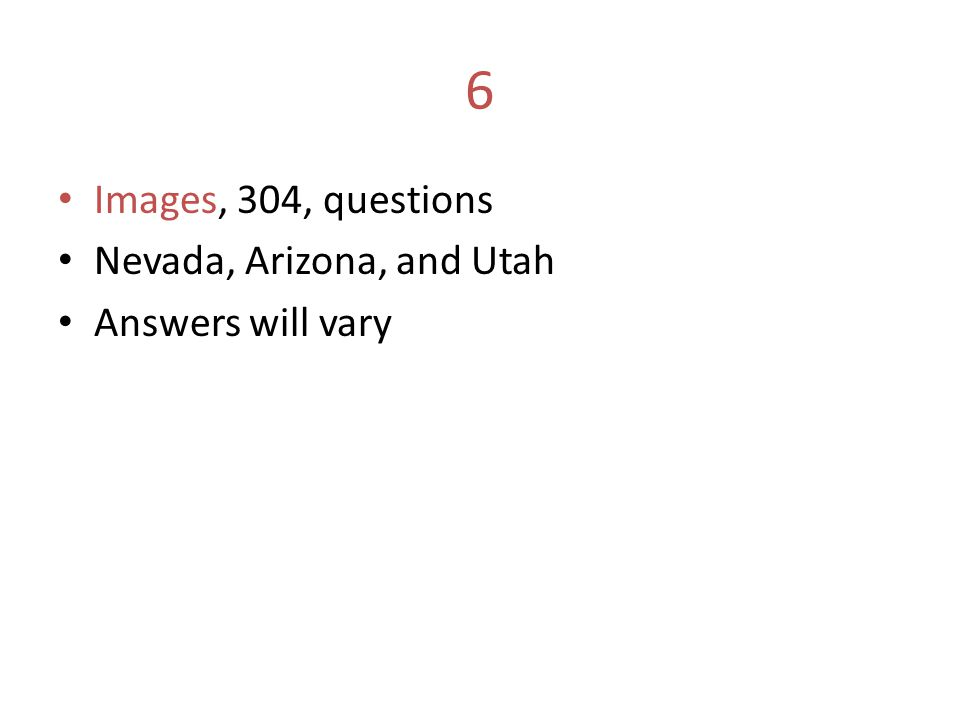 6 Images, 304, questions Nevada, Arizona, and Utah Answers will vary