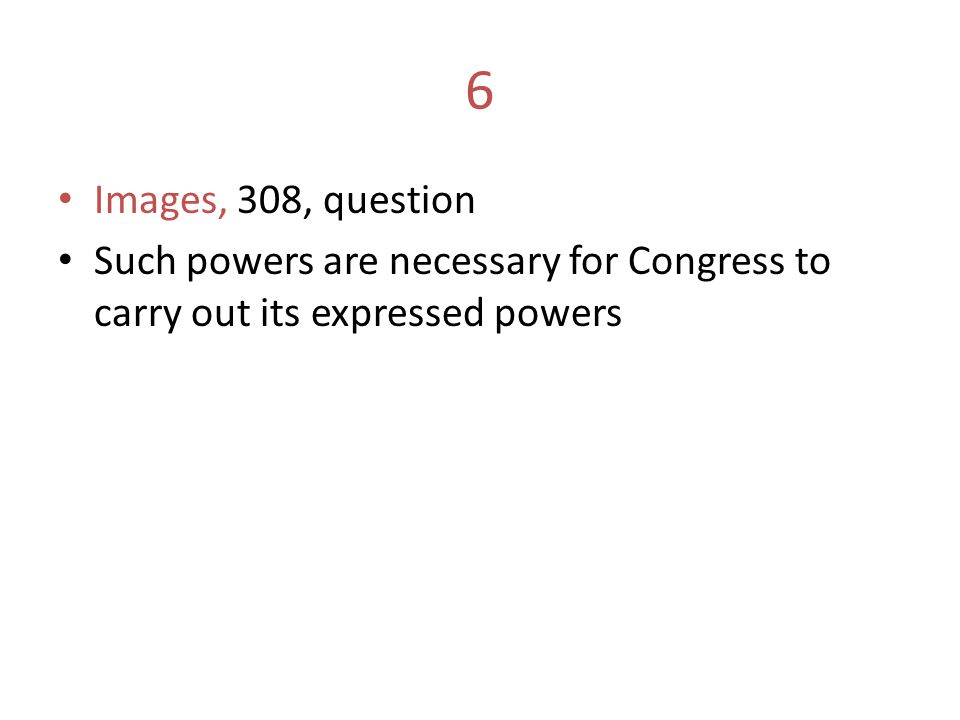 6 Images, 308, question Such powers are necessary for Congress to carry out its expressed powers
