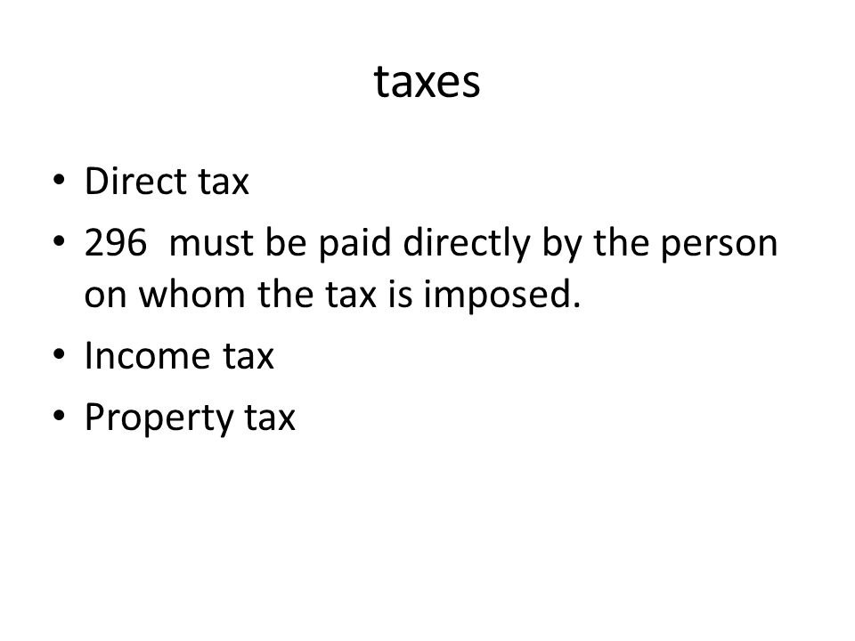 taxes Direct tax. 296 must be paid directly by the person on whom the tax is imposed. Income tax.