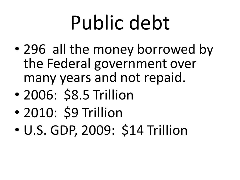Public debt 296 all the money borrowed by the Federal government over many years and not repaid. 2006: $8.5 Trillion.