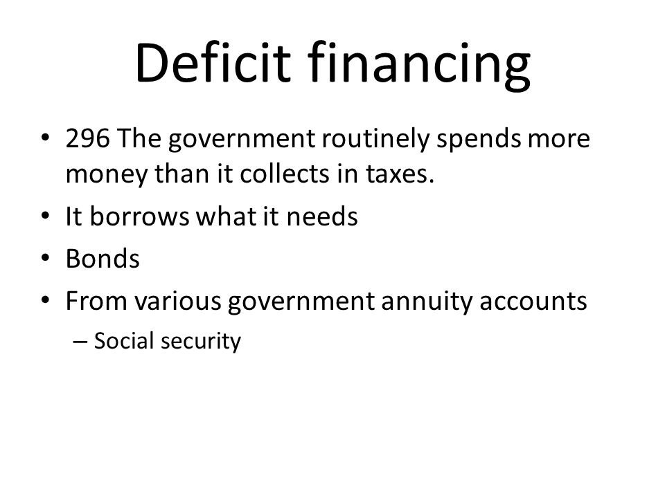 Deficit financing 296 The government routinely spends more money than it collects in taxes. It borrows what it needs.