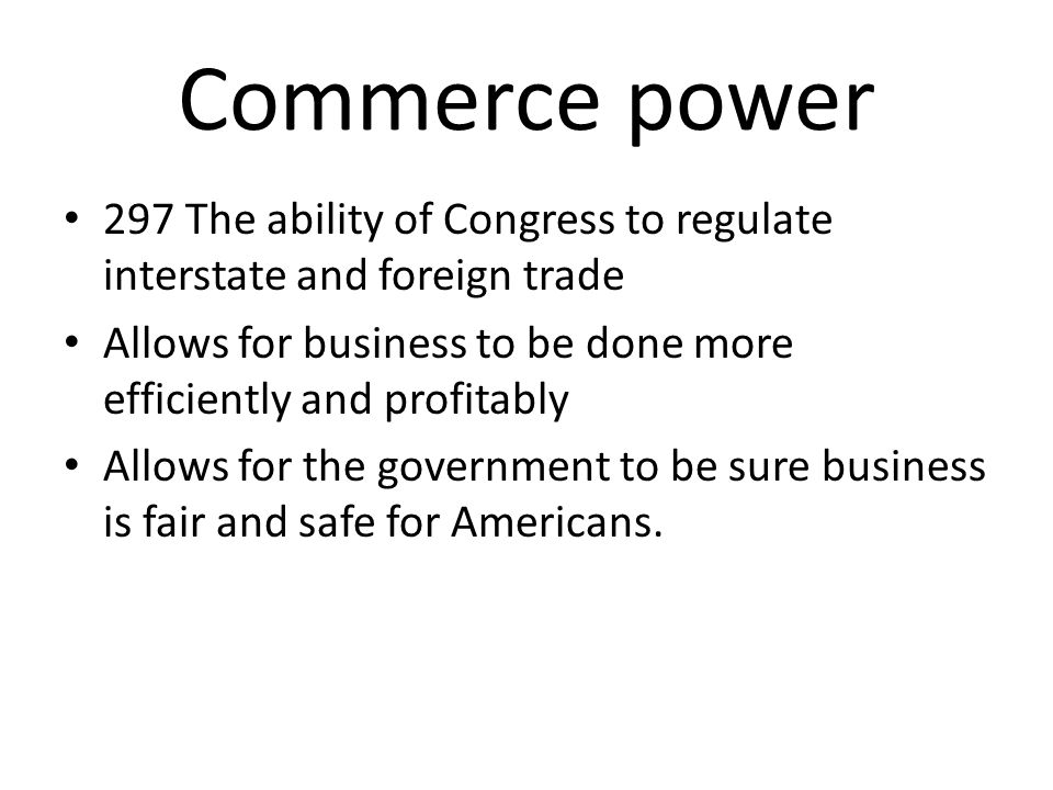Commerce power 297 The ability of Congress to regulate interstate and foreign trade. Allows for business to be done more efficiently and profitably.