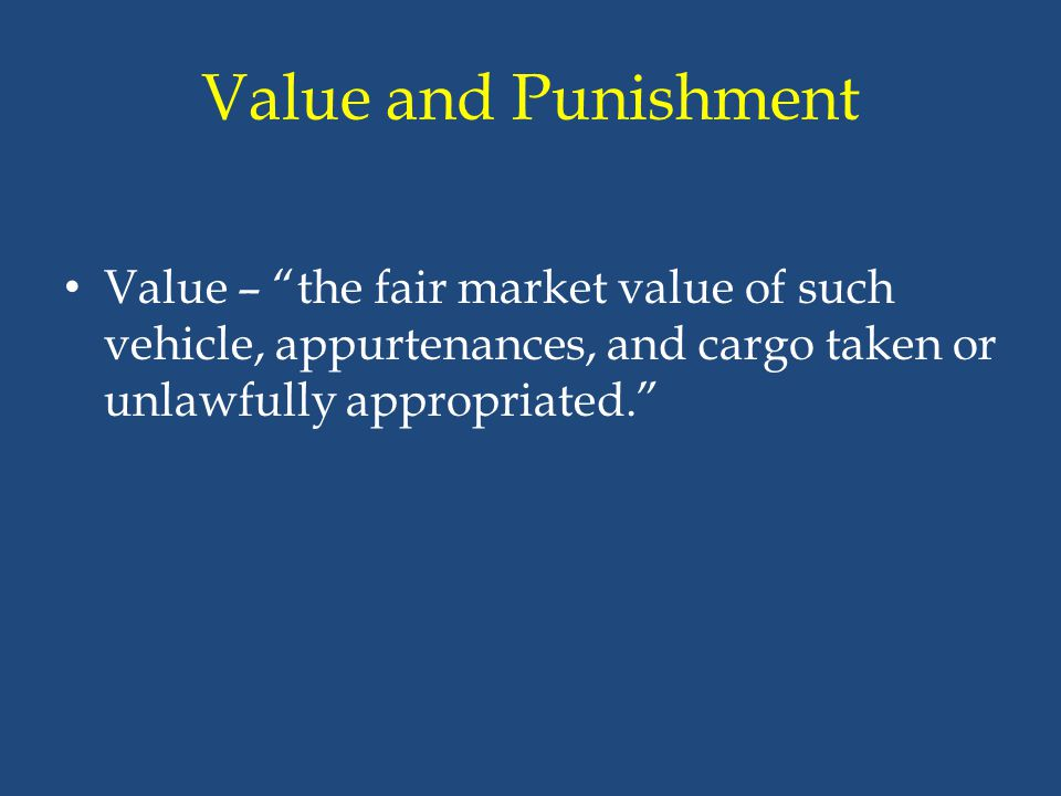 Value and Punishment Value – the fair market value of such vehicle, appurtenances, and cargo taken or unlawfully appropriated.