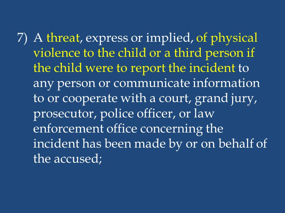A threat, express or implied, of physical violence to the child or a third person if the child were to report the incident to any person or communicate information to or cooperate with a court, grand jury, prosecutor, police officer, or law enforcement office concerning the incident has been made by or on behalf of the accused;