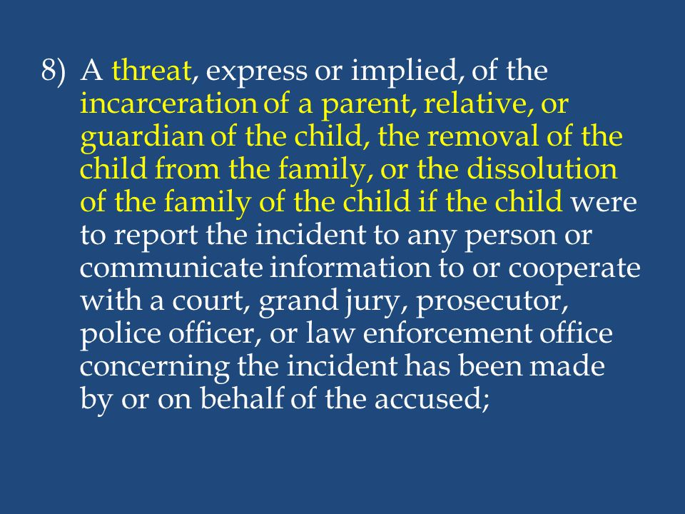 A threat, express or implied, of the incarceration of a parent, relative, or guardian of the child, the removal of the child from the family, or the dissolution of the family of the child if the child were to report the incident to any person or communicate information to or cooperate with a court, grand jury, prosecutor, police officer, or law enforcement office concerning the incident has been made by or on behalf of the accused;