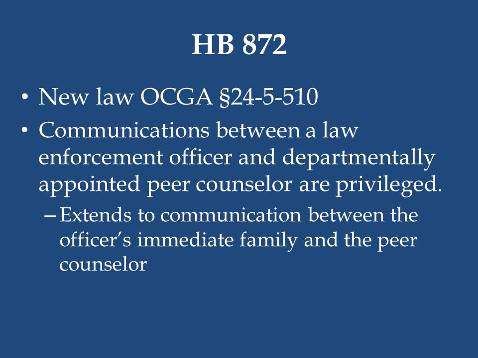 HB 872 New law OCGA §24-5-510. Communications between a law enforcement officer and departmentally appointed peer counselor are privileged.