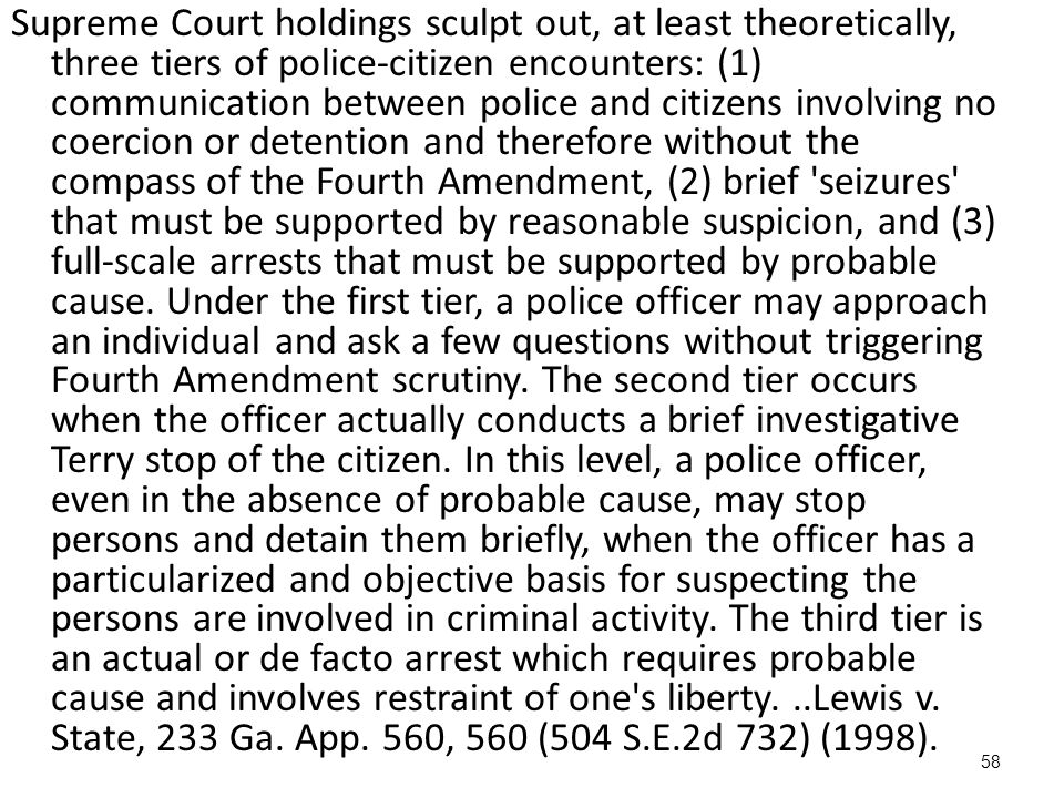Supreme Court holdings sculpt out, at least theoretically, three tiers of police‑citizen encounters: (1) communication between police and citizens involving no coercion or detention and therefore without the compass of the Fourth Amendment, (2) brief seizures that must be supported by reasonable suspicion, and (3) full‑scale arrests that must be supported by probable cause.