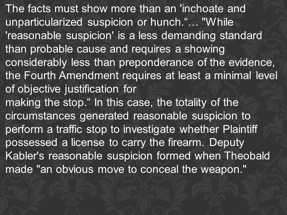 The facts must show more than an inchoate and unparticularized suspicion or hunch. … While reasonable suspicion is a less demanding standard than probable cause and requires a showing considerably less than preponderance of the evidence, the Fourth Amendment requires at least a minimal level of objective justification for