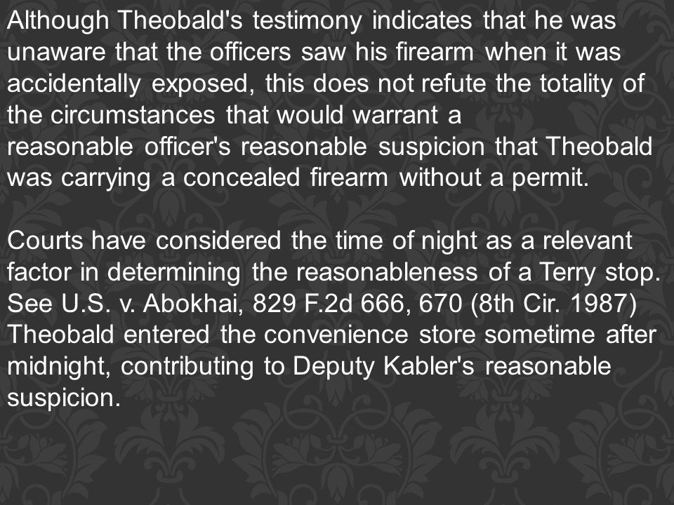 Although Theobald s testimony indicates that he was unaware that the officers saw his firearm when it was accidentally exposed, this does not refute the totality of the circumstances that would warrant a