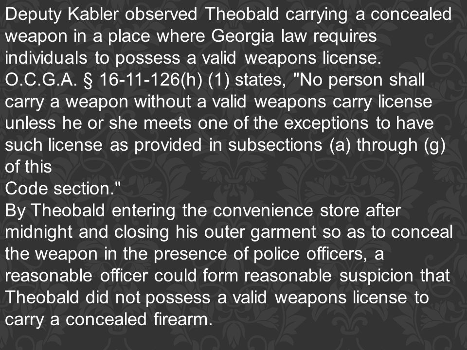 Deputy Kabler observed Theobald carrying a concealed weapon in a place where Georgia law requires individuals to possess a valid weapons license. O.C.G.A. § 16-11-126(h) (1) states, No person shall carry a weapon without a valid weapons carry license unless he or she meets one of the exceptions to have such license as provided in subsections (a) through (g) of this