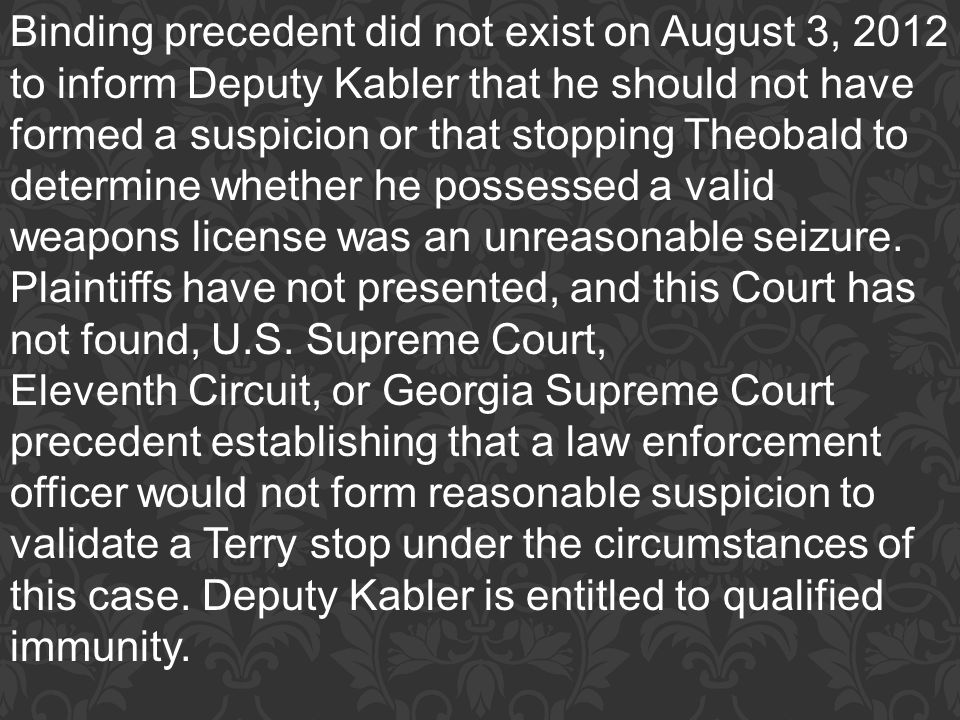 Binding precedent did not exist on August 3, 2012 to inform Deputy Kabler that he should not have formed a suspicion or that stopping Theobald to determine whether he possessed a valid weapons license was an unreasonable seizure. Plaintiffs have not presented, and this Court has not found, U.S. Supreme Court,