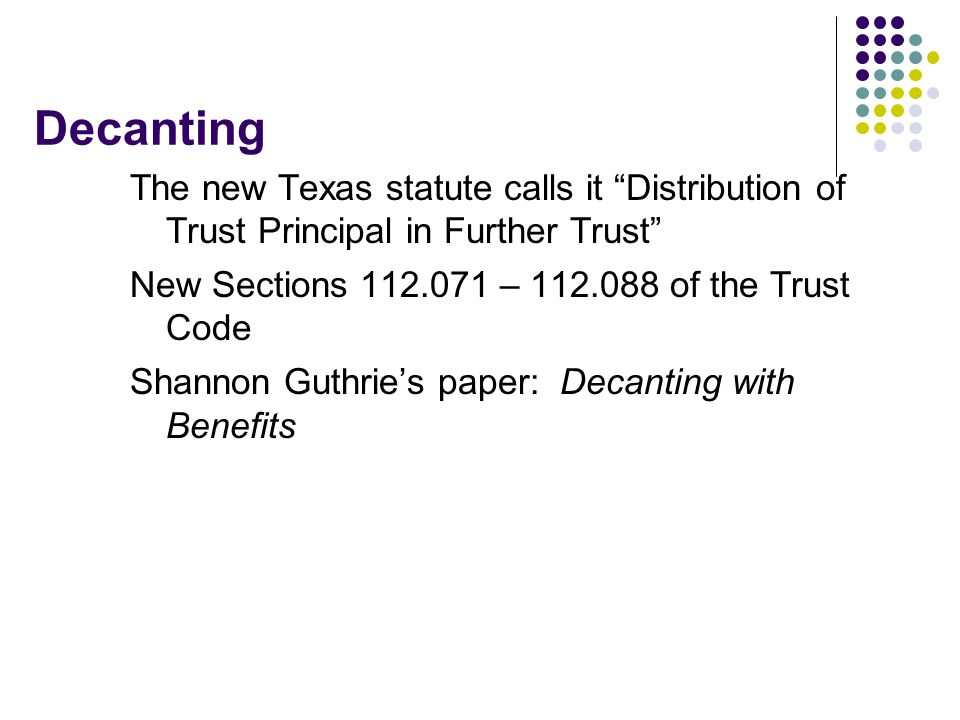 Decanting The new Texas statute calls it Distribution of Trust Principal in Further Trust New Sections 112.071 – 112.088 of the Trust Code.