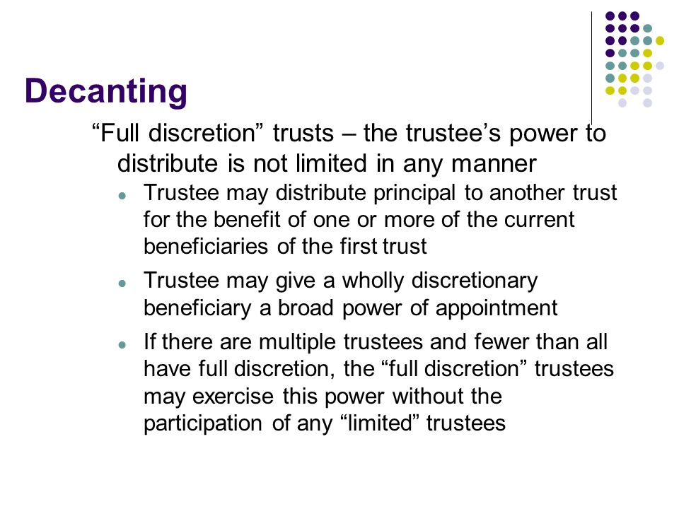Decanting Full discretion trusts – the trustee's power to distribute is not limited in any manner.