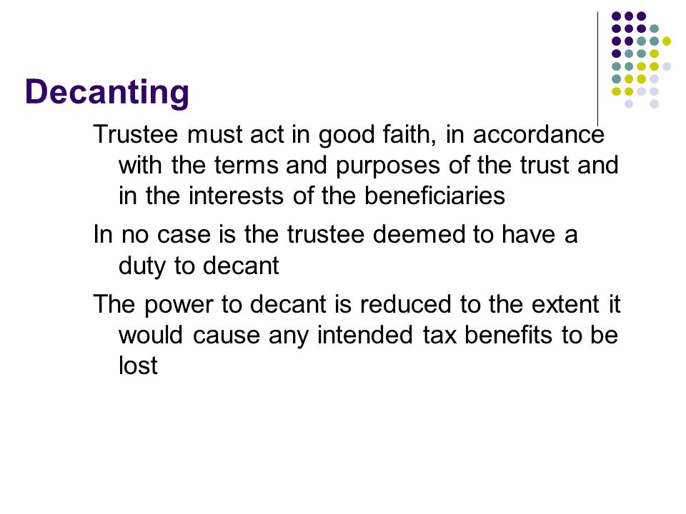 Decanting Trustee must act in good faith, in accordance with the terms and purposes of the trust and in the interests of the beneficiaries.