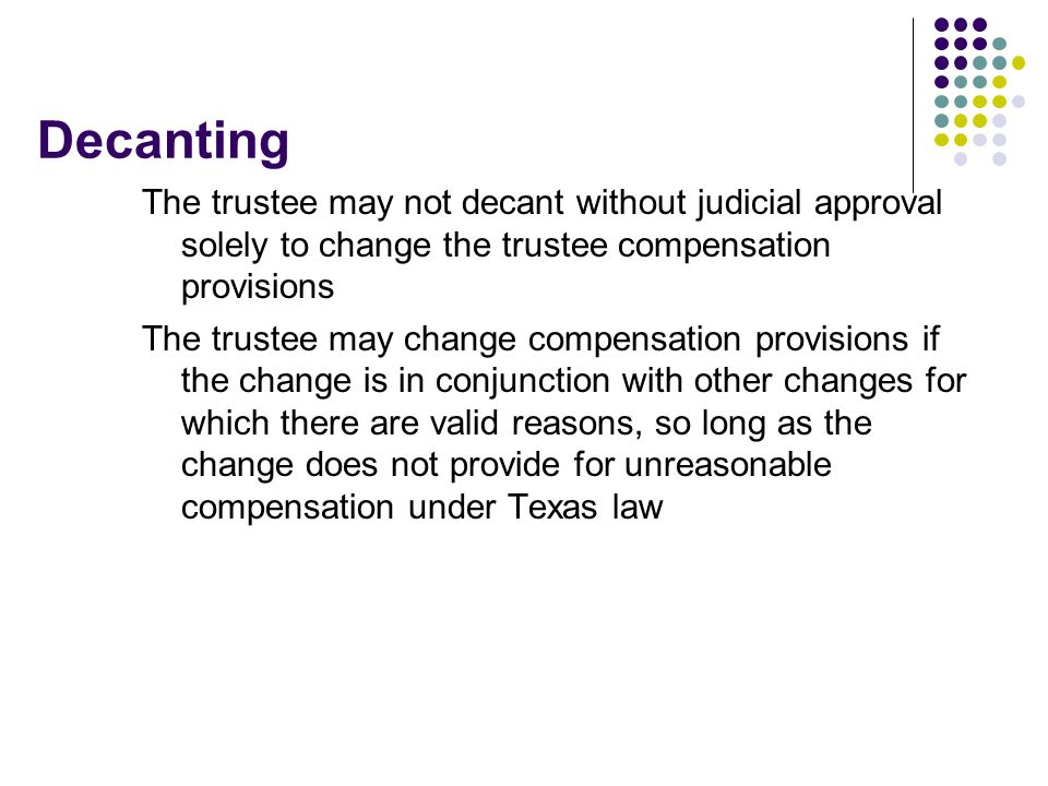 Decanting The trustee may not decant without judicial approval solely to change the trustee compensation provisions.