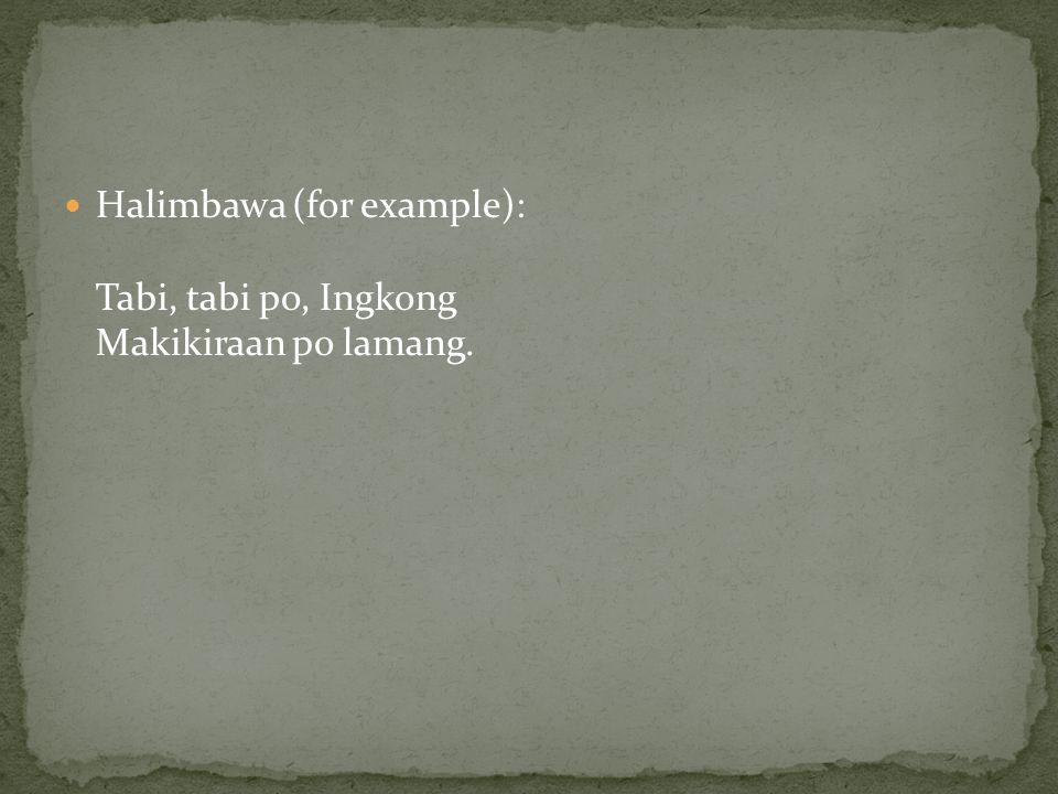 Halimbawa (for example): Tabi, tabi po, Ingkong Makikiraan po lamang.