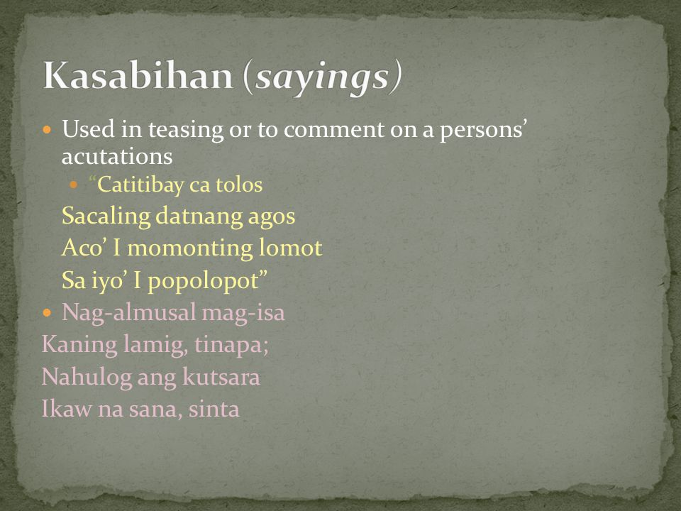 Kasabihan (sayings) Used in teasing or to comment on a persons' acutations. Catitibay ca tolos. Sacaling datnang agos.
