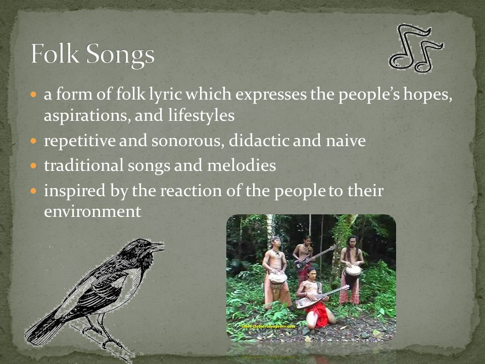Folk Songs a form of folk lyric which expresses the people's hopes, aspirations, and lifestyles. repetitive and sonorous, didactic and naive.