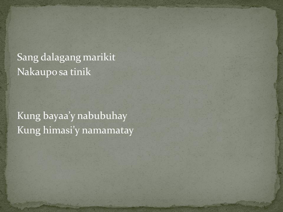 Sang dalagang marikit Nakaupo sa tinik Kung bayaa'y nabubuhay Kung himasi'y namamatay