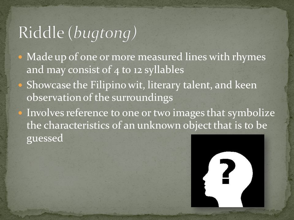 Riddle (bugtong) Made up of one or more measured lines with rhymes and may consist of 4 to 12 syllables.