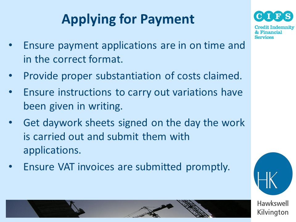 Applying for Payment Ensure payment applications are in on time and in the correct format. Provide proper substantiation of costs claimed.