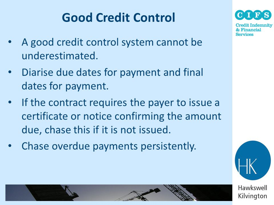 Good Credit Control A good credit control system cannot be underestimated. Diarise due dates for payment and final dates for payment.