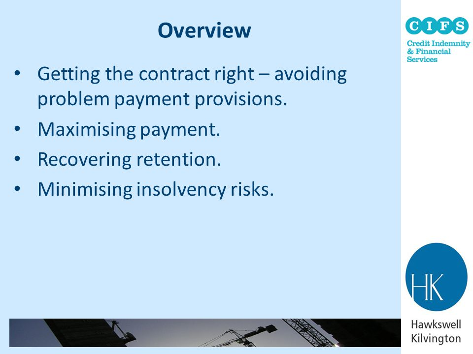 Overview Getting the contract right – avoiding problem payment provisions. Maximising payment. Recovering retention.
