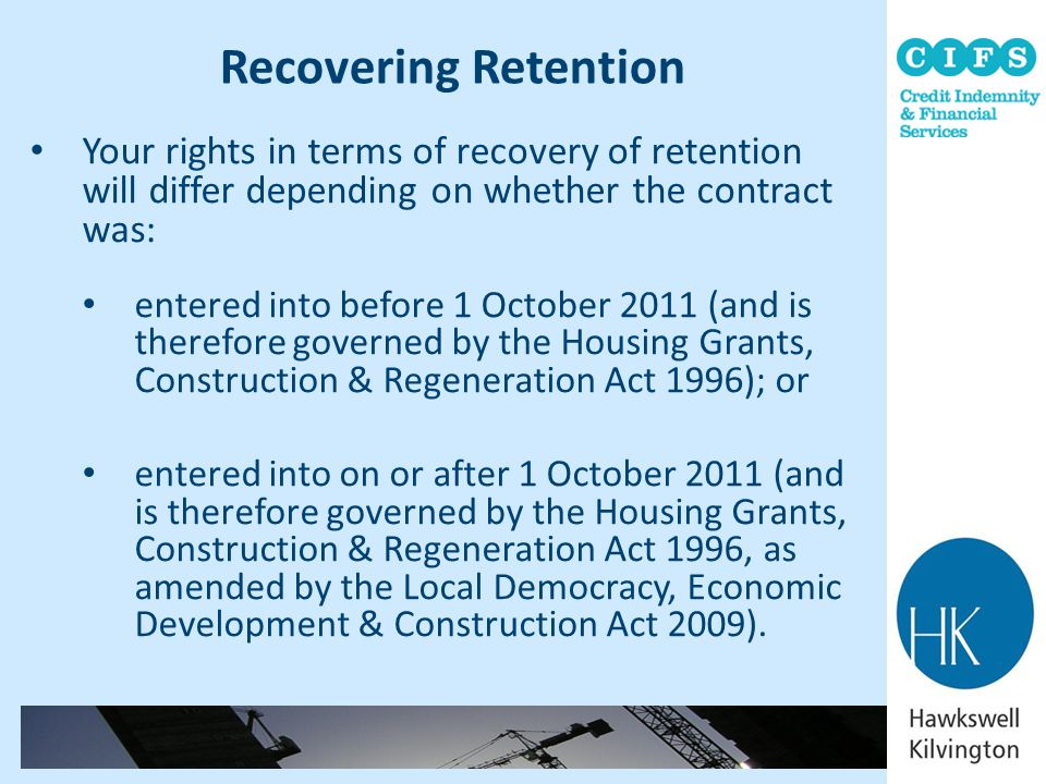 Recovering Retention Your rights in terms of recovery of retention will differ depending on whether the contract was:
