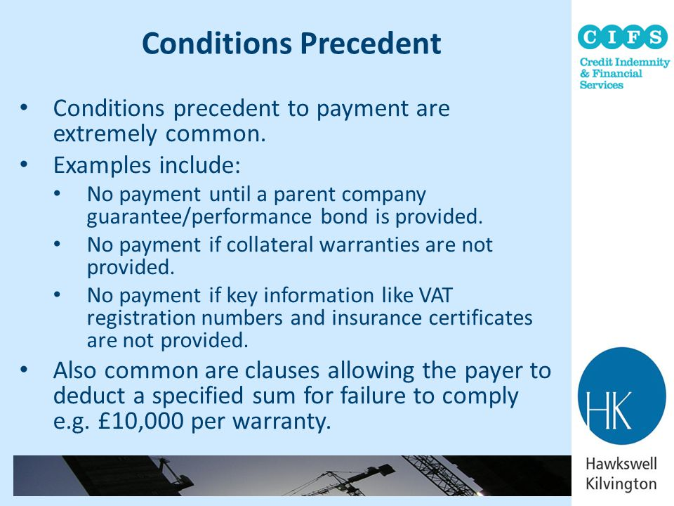 Conditions Precedent Conditions precedent to payment are extremely common. Examples include: