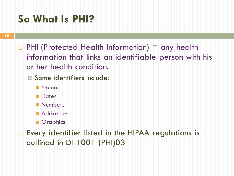 So What Is PHI PHI (Protected Health Information) = any health information that links an identifiable person with his or her health condition.