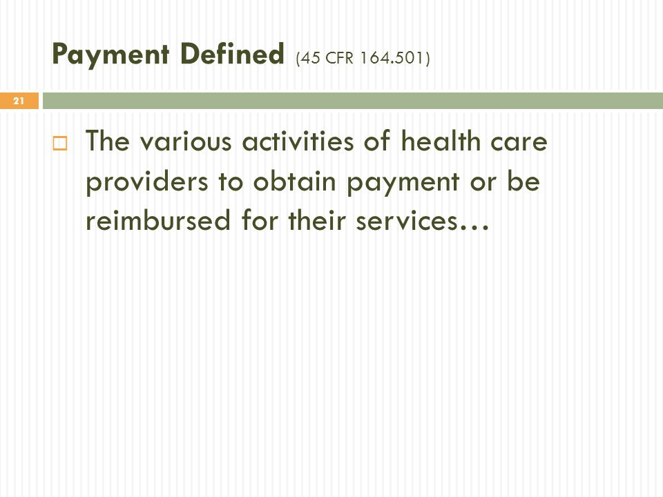 Payment Defined (45 CFR 164.501) The various activities of health care providers to obtain payment or be reimbursed for their services…
