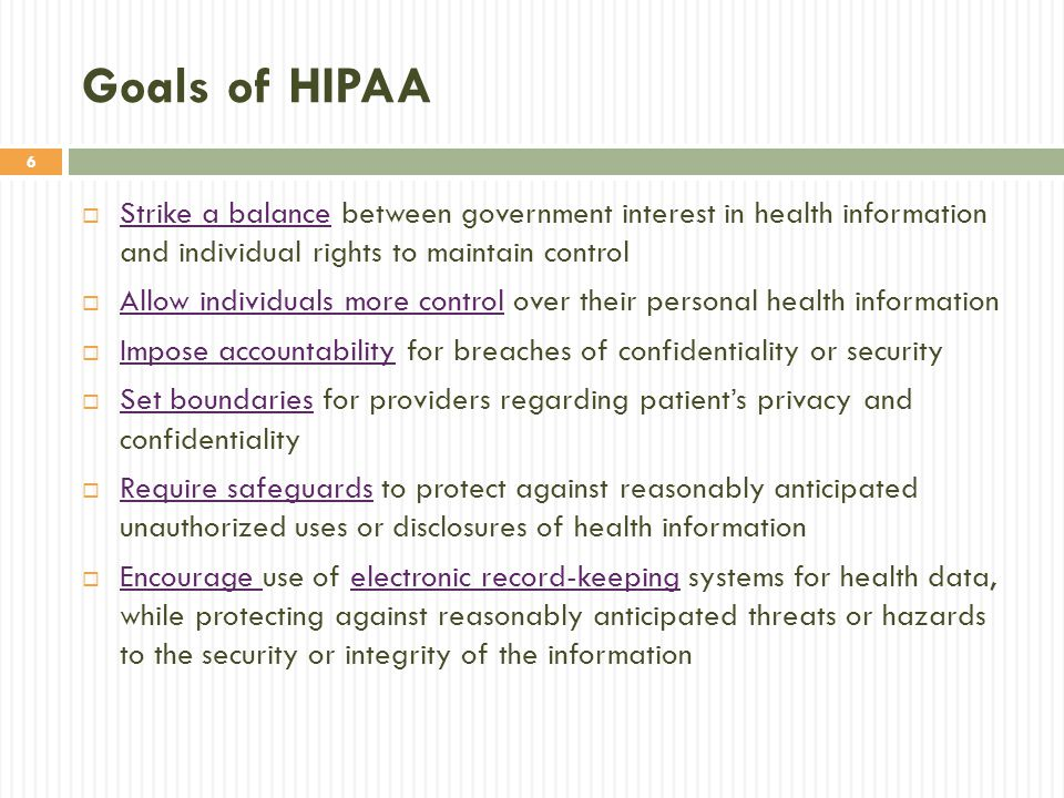Goals of HIPAA Strike a balance between government interest in health information and individual rights to maintain control.
