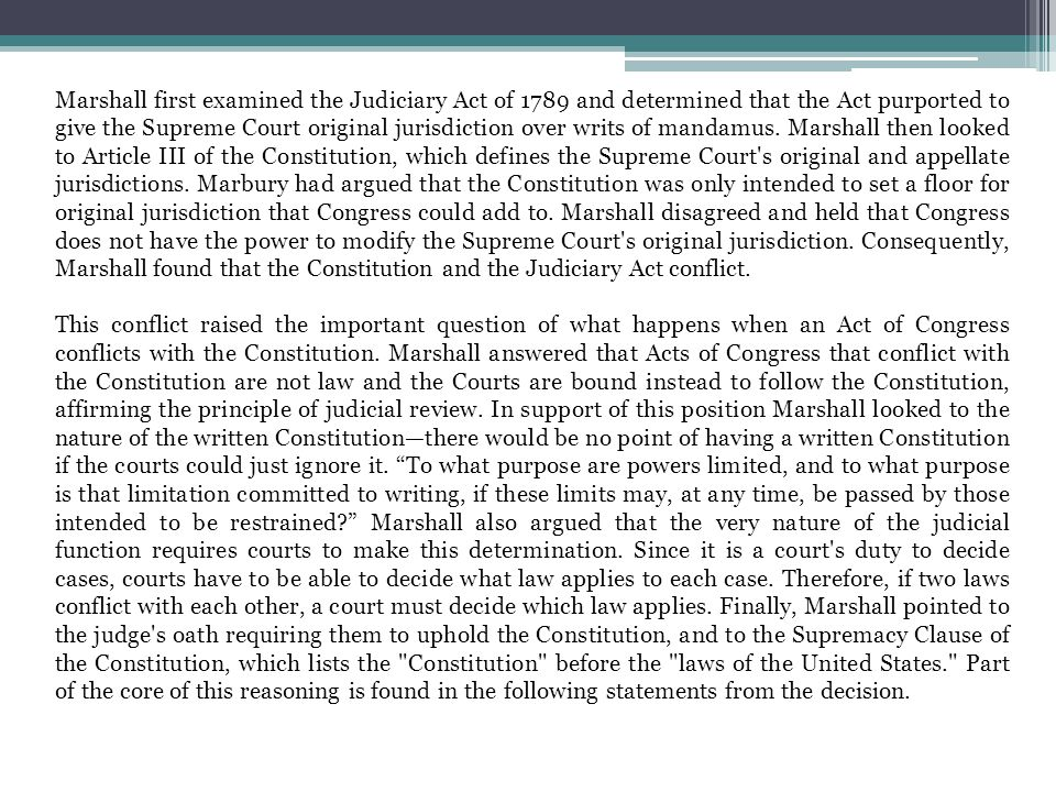 Marshall first examined the Judiciary Act of 1789 and determined that the Act purported to give the Supreme Court original jurisdiction over writs of mandamus. Marshall then looked to Article III of the Constitution, which defines the Supreme Court s original and appellate jurisdictions. Marbury had argued that the Constitution was only intended to set a floor for original jurisdiction that Congress could add to. Marshall disagreed and held that Congress does not have the power to modify the Supreme Court s original jurisdiction. Consequently, Marshall found that the Constitution and the Judiciary Act conflict.