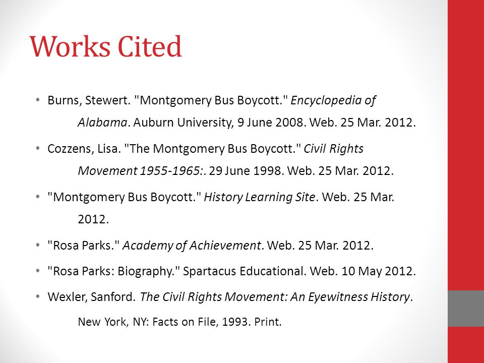 Works Cited Burns, Stewert. Montgomery Bus Boycott. Encyclopedia of Alabama. Auburn University, 9 June 2008. Web. 25 Mar. 2012.