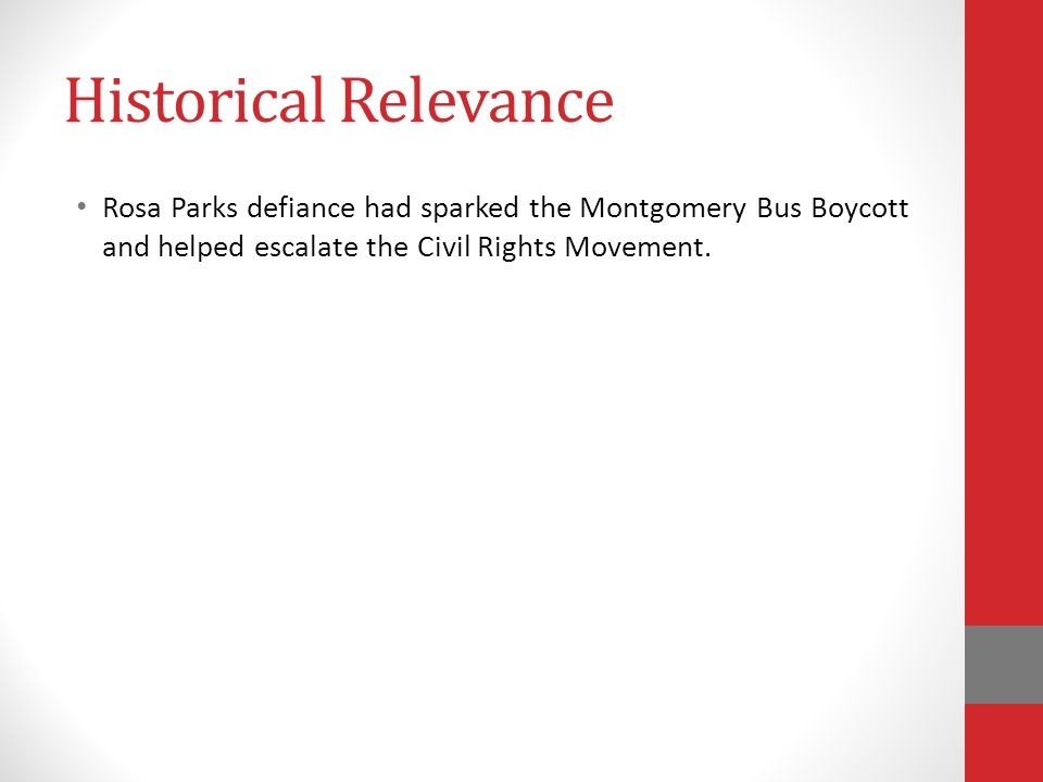 Historical Relevance Rosa Parks defiance had sparked the Montgomery Bus Boycott and helped escalate the Civil Rights Movement.