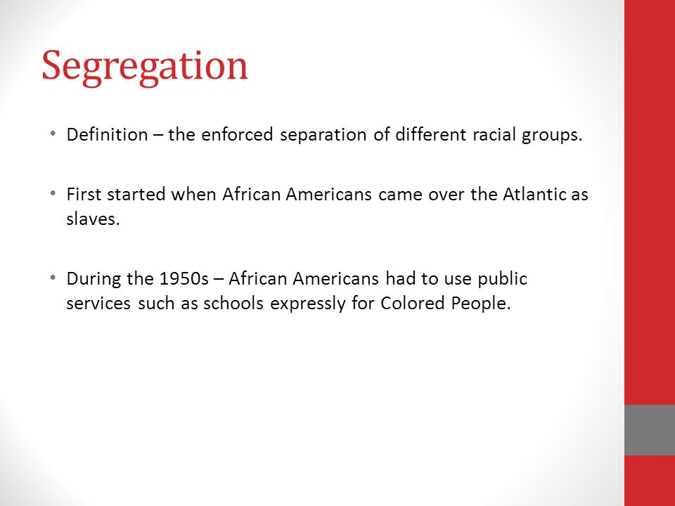 Segregation Definition – the enforced separation of different racial groups. First started when African Americans came over the Atlantic as slaves.