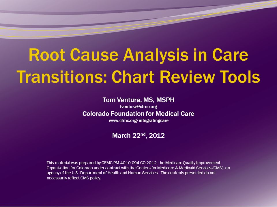 Root Cause Analysis in Care Transitions: Chart Review Tools Tom Ventura, MS, MSPH tventura@cfmc.org Colorado Foundation for Medical Care www.cfmc.org/integratingcare March 22nd, 2012