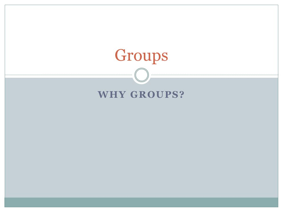 Groups WHY Groups
