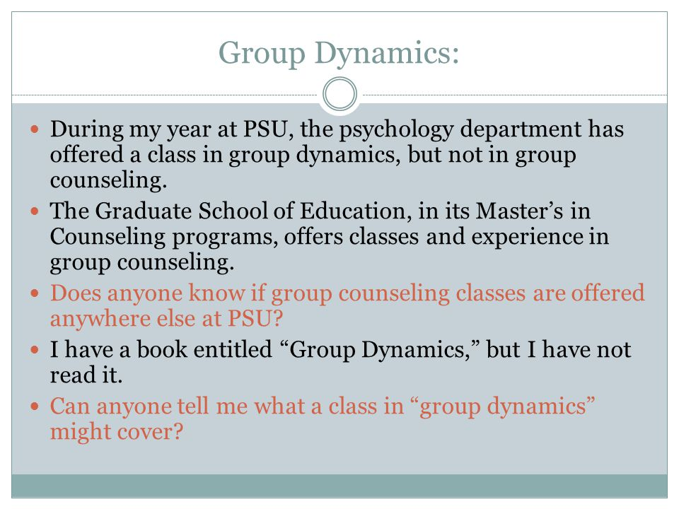 Group Dynamics: During my year at PSU, the psychology department has offered a class in group dynamics, but not in group counseling.