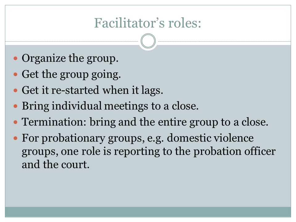 Facilitator's roles: Organize the group. Get the group going.