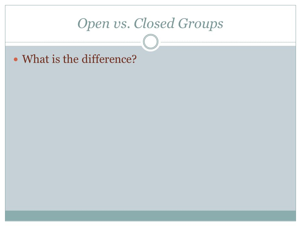 Open vs. Closed Groups What is the difference