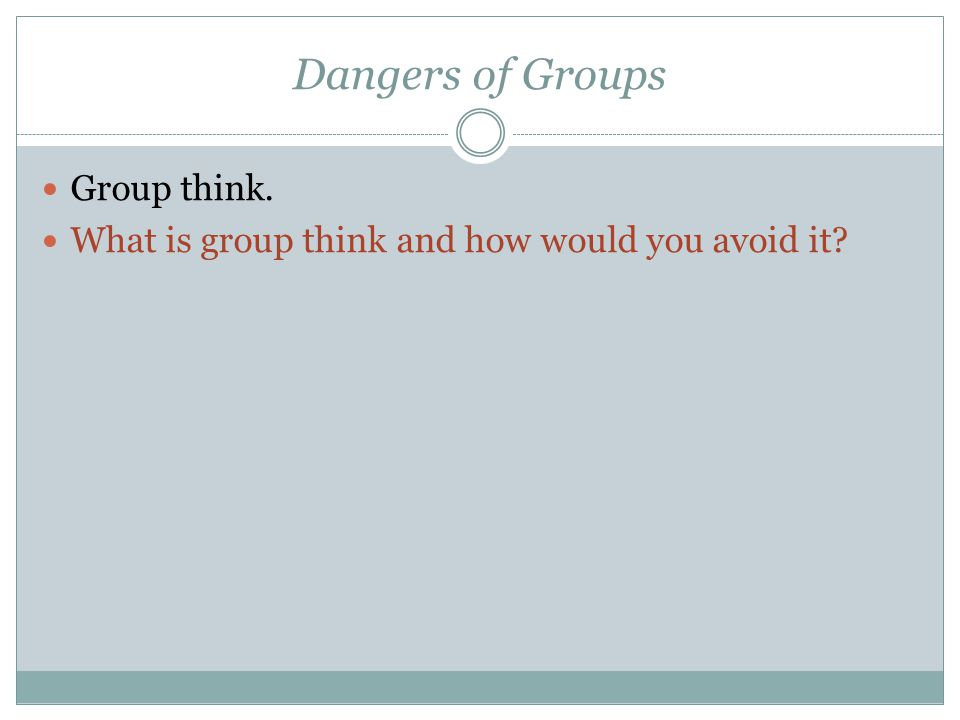 Dangers of Groups Group think.