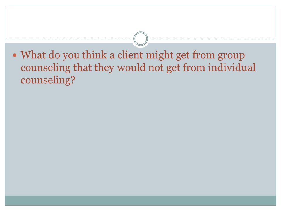 What do you think a client might get from group counseling that they would not get from individual counseling