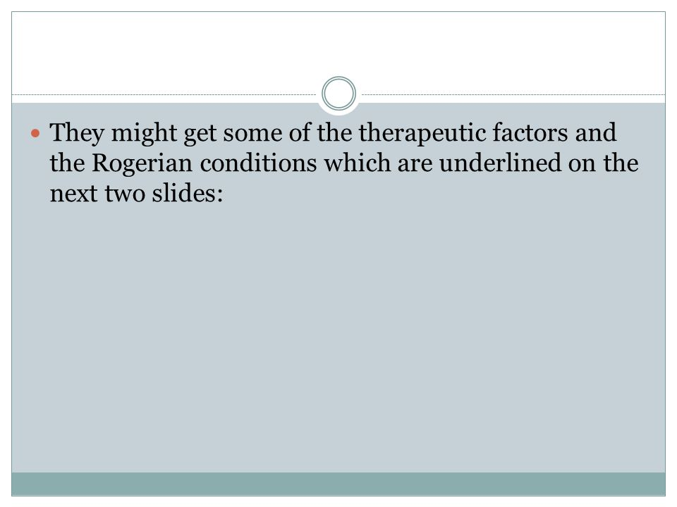 They might get some of the therapeutic factors and the Rogerian conditions which are underlined on the next two slides: