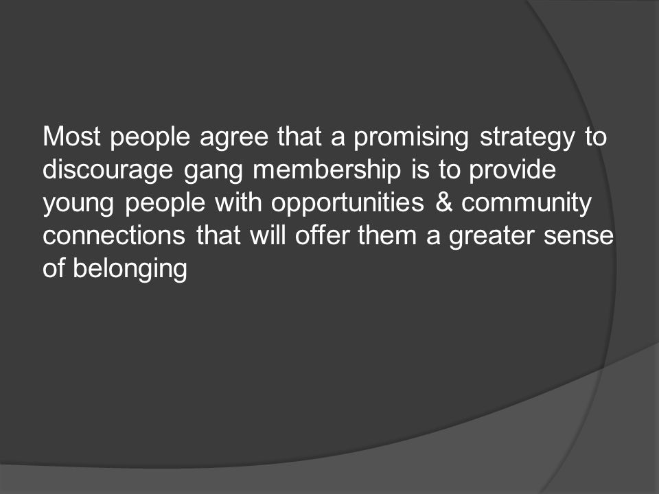 Most people agree that a promising strategy to discourage gang membership is to provide young people with opportunities & community connections that will offer them a greater sense of belonging
